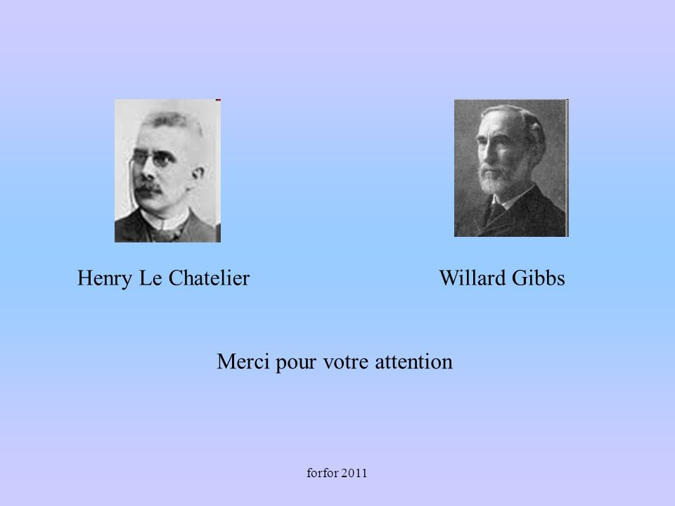forfor 2011 Merci pour votre attention Henry Le ChatelierWillard Gibbs