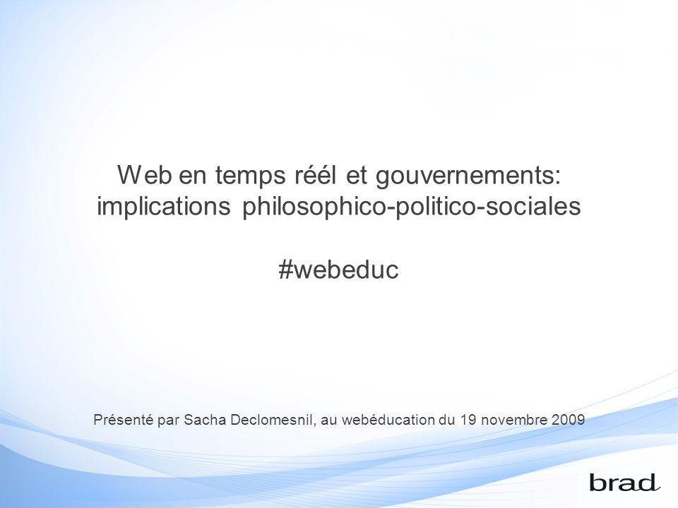 Web en temps réél et gouvernements: implications philosophico-politico-sociales #webeduc Présenté par Sacha Declomesnil, au webéducation du 19 novembre 2009