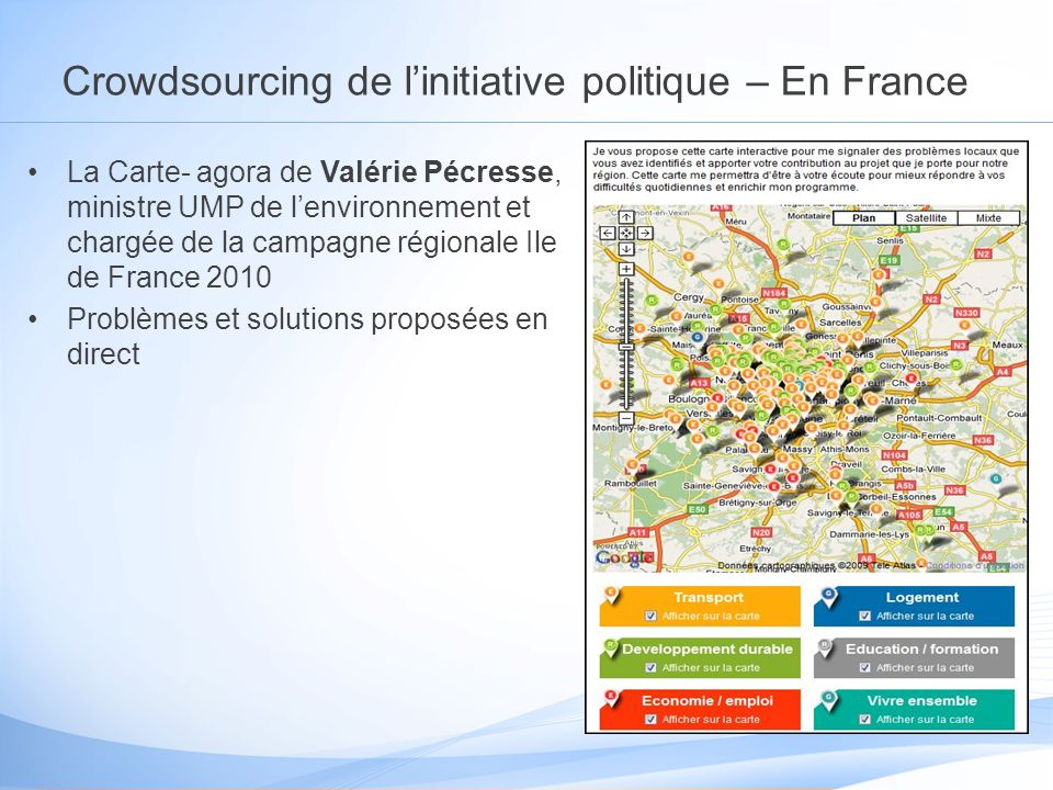 Crowdsourcing de linitiative politique – En France La Carte- agora de Valérie Pécresse, ministre UMP de lenvironnement et chargée de la campagne régionale Ile de France 2010 Problèmes et solutions proposées en direct