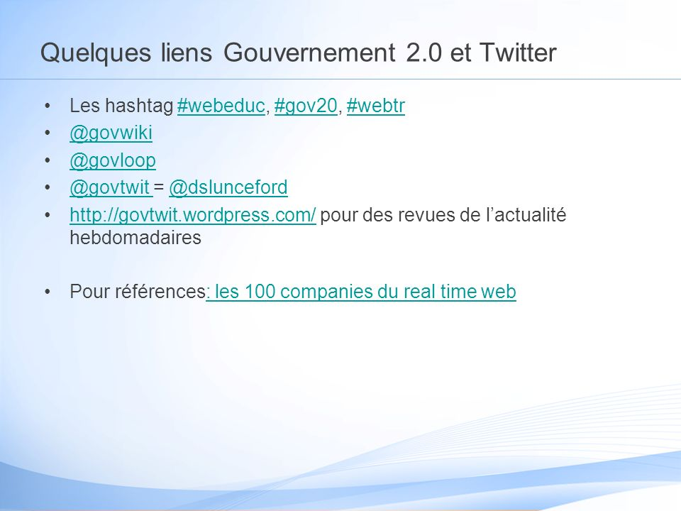 Quelques liens Gouvernement 2.0 et Twitter Les hashtag #webeduc, #gov20, #webtr#webeduc#gov20#webtr @govwiki @govloop @govtwit = @dslunceford@govtwit