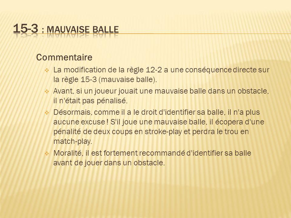 Commentaire La modification de la règle 12-2 a une conséquence directe sur la règle 15-3 (mauvaise balle).