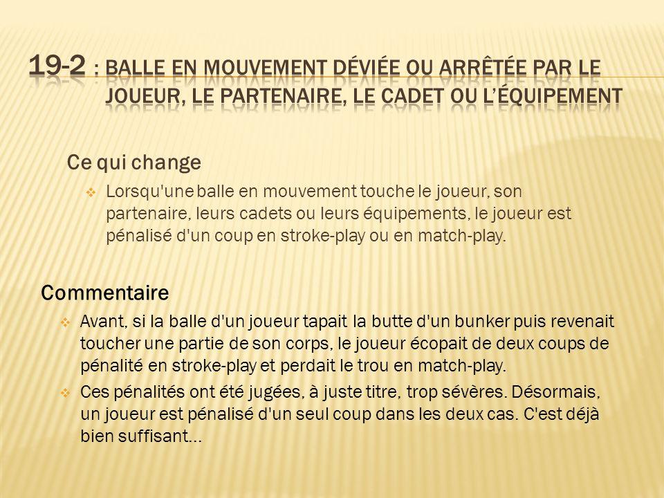 Ce qui change Lorsqu une balle en mouvement touche le joueur, son partenaire, leurs cadets ou leurs équipements, le joueur est pénalisé d un coup en stroke-play ou en match-play.