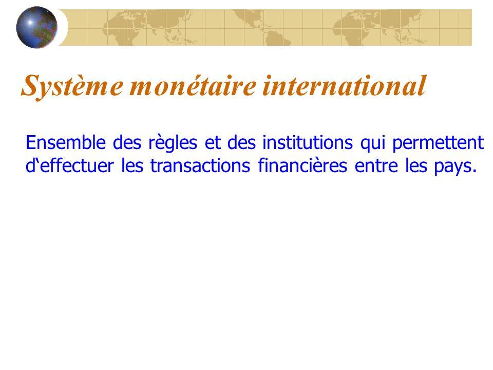 Système monétaire international Ensemble des règles et des institutions qui permettent deffectuer les transactions financières entre les pays.