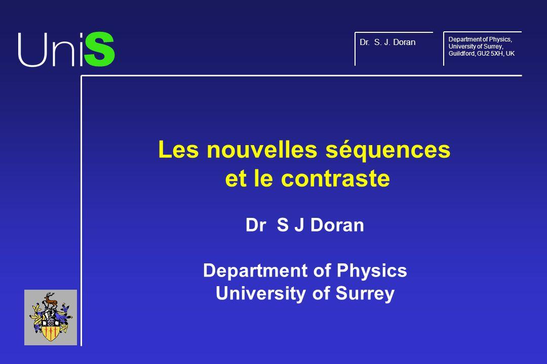 Les nouvelles séquences et le contraste Dr S J Doran Department of Physics University of Surrey S Dr.