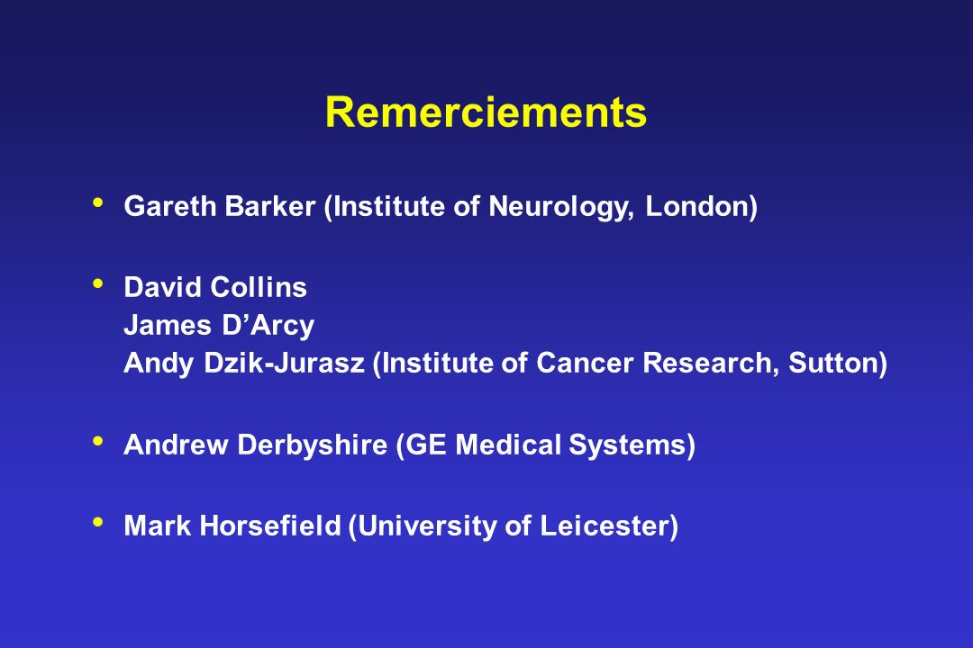 Remerciements Gareth Barker (Institute of Neurology, London) David Collins James DArcy Andy Dzik-Jurasz (Institute of Cancer Research, Sutton) Andrew Derbyshire (GE Medical Systems) Mark Horsefield (University of Leicester)