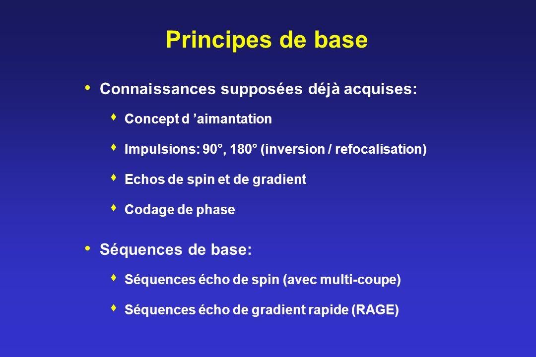 Principes de base Connaissances supposées déjà acquises: Concept d aimantation Impulsions: 90°, 180° (inversion / refocalisation) Echos de spin et de gradient Codage de phase Séquences de base: Séquences écho de spin (avec multi-coupe) Séquences écho de gradient rapide (RAGE)