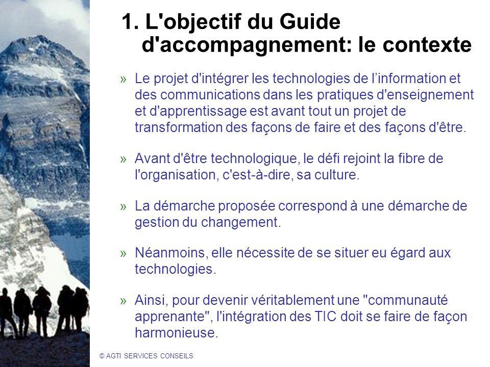 © AGTI SERVICES CONSEILS 1. L'objectif du Guide d'accompagnement: le contexte »Le projet d'intégrer les technologies de linformation et des communicat