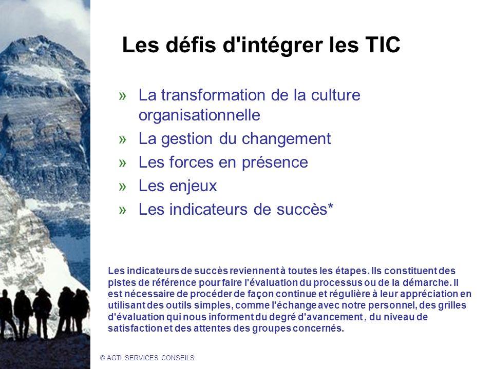 © AGTI SERVICES CONSEILS Les défis d intégrer les TIC »La transformation de la culture organisationnelle »La gestion du changement »Les forces en présence »Les enjeux »Les indicateurs de succès* Les indicateurs de succès reviennent à toutes les étapes.