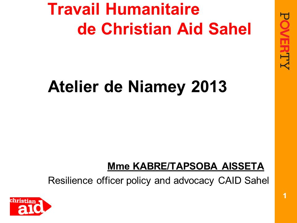 Travail Humanitaire de Christian Aid Sahel Atelier de Niamey 2013 Mme KABRE/TAPSOBA AISSETA Resilience officer policy and advocacy CAID Sahel 1