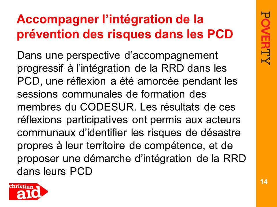 Accompagner lintégration de la prévention des risques dans les PCD Dans une perspective daccompagnement progressif à lintégration de la RRD dans les PCD, une réflexion a été amorcée pendant les sessions communales de formation des membres du CODESUR.