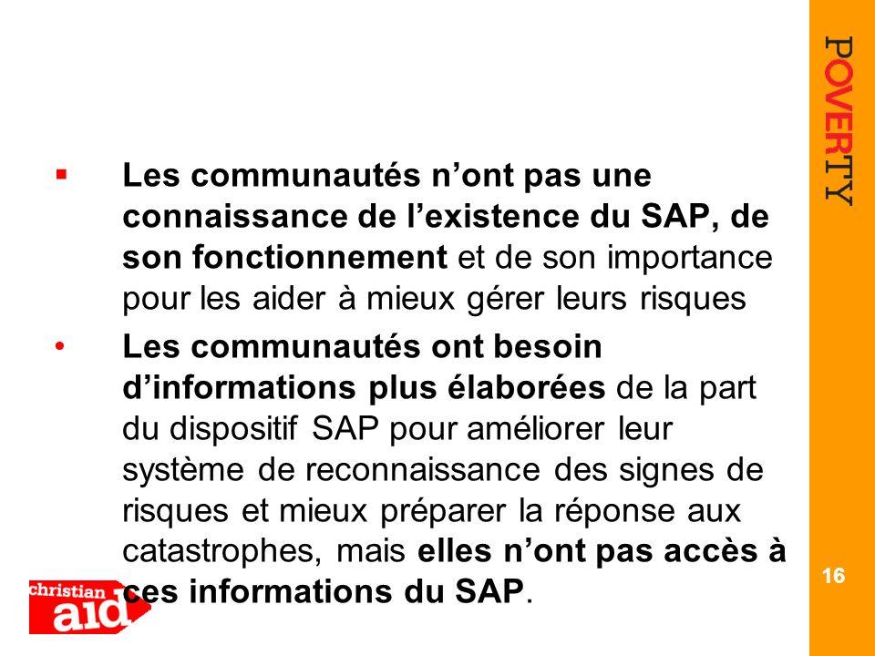 Les communautés nont pas une connaissance de lexistence du SAP, de son fonctionnement et de son importance pour les aider à mieux gérer leurs risques Les communautés ont besoin dinformations plus élaborées de la part du dispositif SAP pour améliorer leur système de reconnaissance des signes de risques et mieux préparer la réponse aux catastrophes, mais elles nont pas accès à ces informations du SAP.