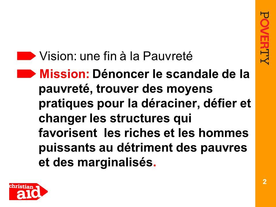 Vision: une fin à la Pauvreté Mission: Dénoncer le scandale de la pauvreté, trouver des moyens pratiques pour la déraciner, défier et changer les structures qui favorisent les riches et les hommes puissants au détriment des pauvres et des marginalisés.