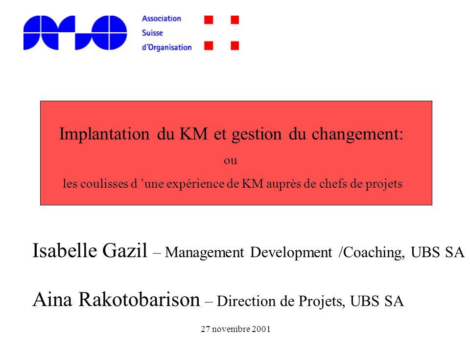Isabelle Gazil – Management Development /Coaching, UBS SA Aina Rakotobarison – Direction de Projets, UBS SA 27 novembre 2001 Implantation du KM et ges