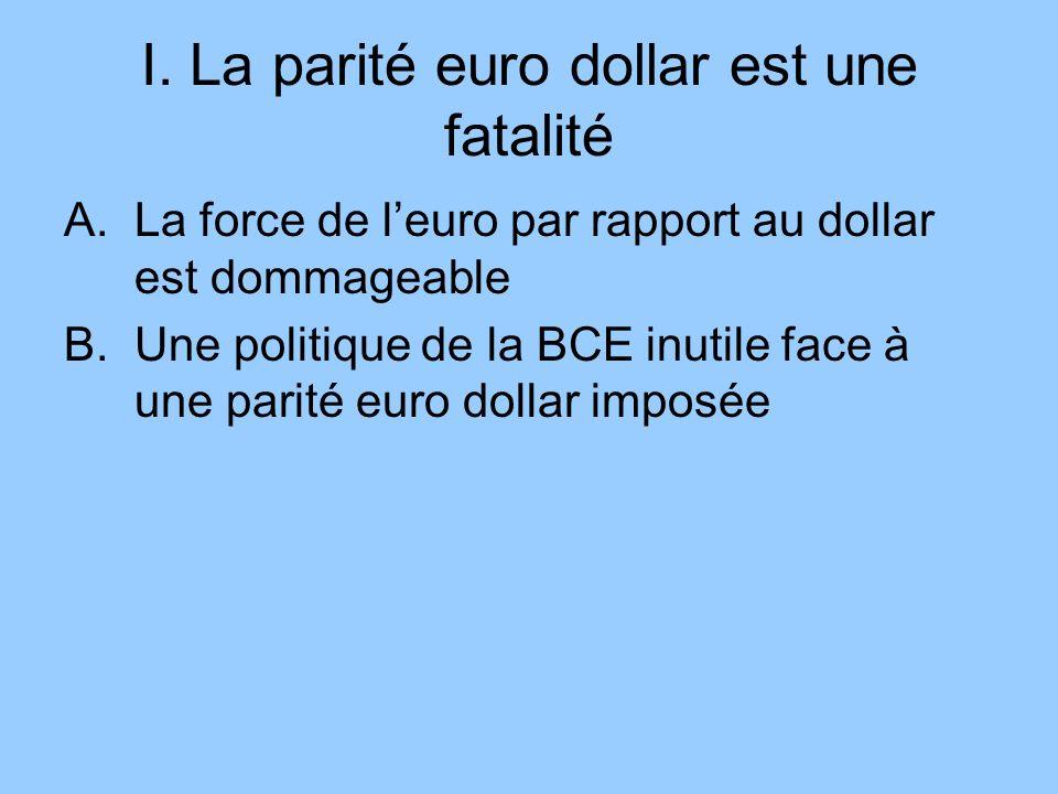 I. La parité euro dollar est une fatalité A.La force de leuro par rapport au dollar est dommageable B.Une politique de la BCE inutile face à une parit