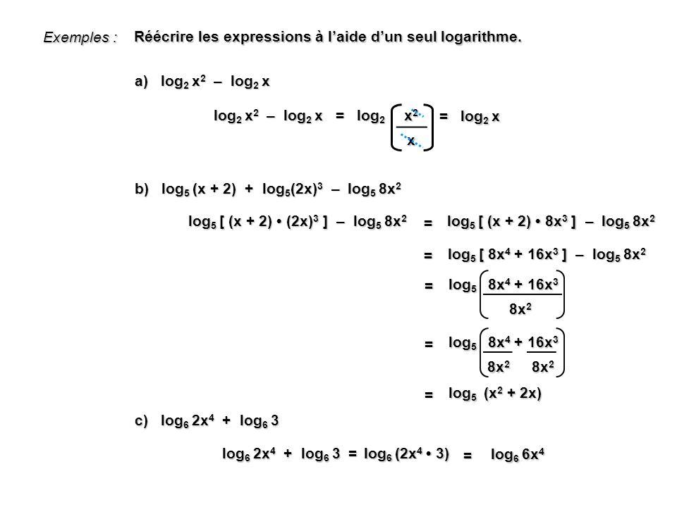 Exemples : a) log 2 x 2 – log 2 x log 2 x 2 – log 2 x = log 2 x2x2x2x2 x = log 2 x c) log 6 2x 4 + log 6 3 log 6 (2x 4 3) log 6 2x 4 + log 6 3 = = log 6 6x 4 Réécrire les expressions à laide dun seul logarithme.