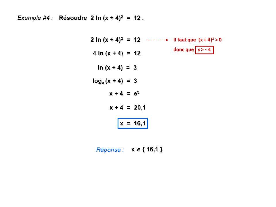 Exemple #4 : Résoudre 2 ln (x + 4) 2 = 12. Réponse : x { 16,1 } 2 ln (x + 4) 2 = 12 4 ln (x + 4) = 12 ln (x + 4) = 3 x + 4 = e 3 x + 4 = 20,1 x = 16,1