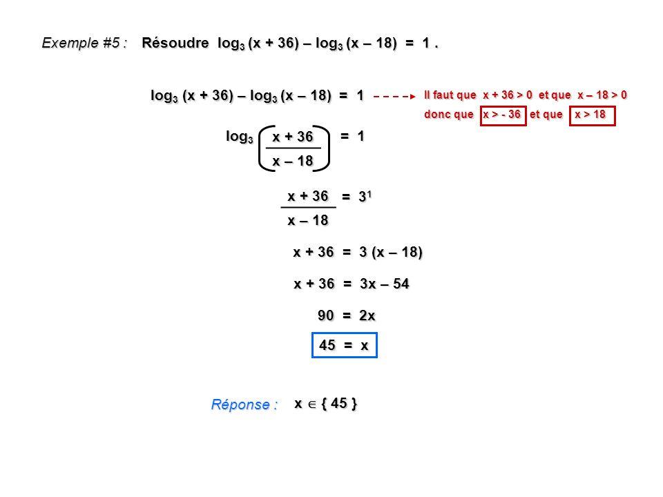 Exemple #5 : Résoudre log 3 (x + 36) – log 3 (x – 18) = 1. Réponse : x { 45 } log 3 (x + 36) – log 3 (x – 18) = 1 log 3 = 1 Il faut que x + 36 > 0 et