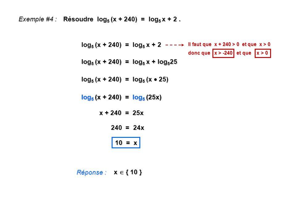 Exemple #4 : Résoudre log 5 (x + 240) = log 5 x + 2. Réponse : x { 10 } log 5 (x + 240) = log 5 x + 2 x + 240 = 25x 240 = 24x 10 = x Il faut que x + 2