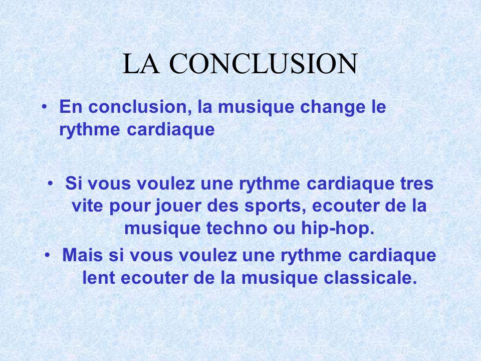 LA CONCLUSION En conclusion, la musique change le rythme cardiaque Si vous voulez une rythme cardiaque tres vite pour jouer des sports, ecouter de la