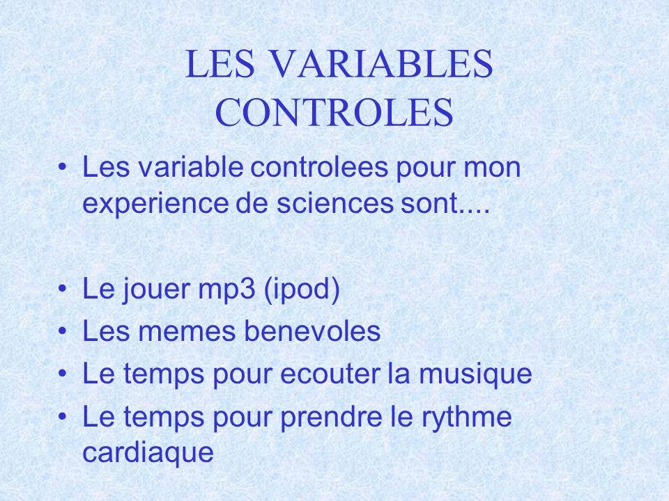LES VARIABLES CONTROLES Les variable controlees pour mon experience de sciences sont.... Le jouer mp3 (ipod) Les memes benevoles Le temps pour ecouter