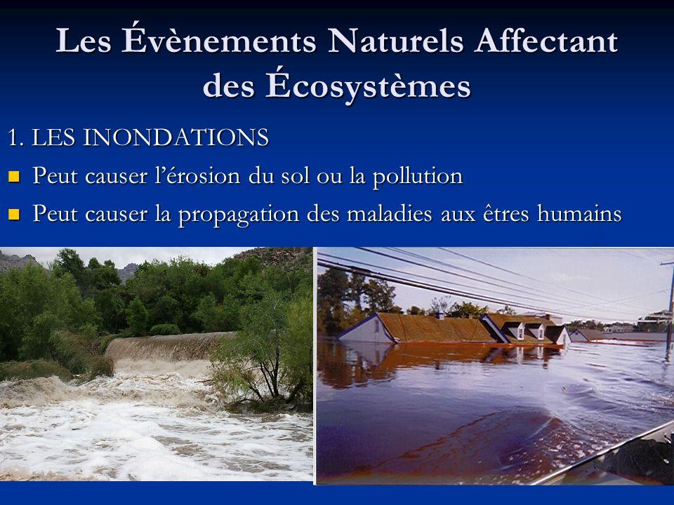 Les Évènements Naturels Affectant des Écosystèmes 1. LES INONDATIONS Peut causer lérosion du sol ou la pollution Peut causer lérosion du sol ou la pol