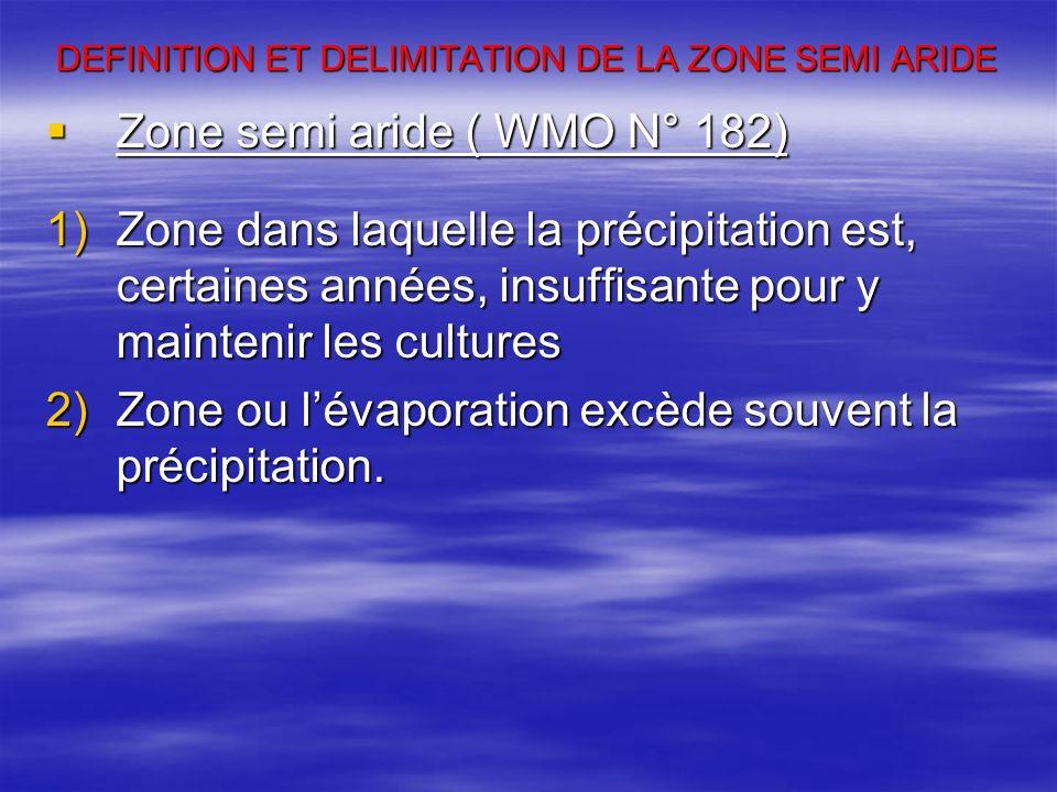 DEFINITION ET DELIMITATION DE LA ZONE SEMI ARIDE Zone semi aride ( WMO N° 182) Zone semi aride ( WMO N° 182) 1)Zone dans laquelle la précipitation est, certaines années, insuffisante pour y maintenir les cultures 2)Zone ou lévaporation excède souvent la précipitation.