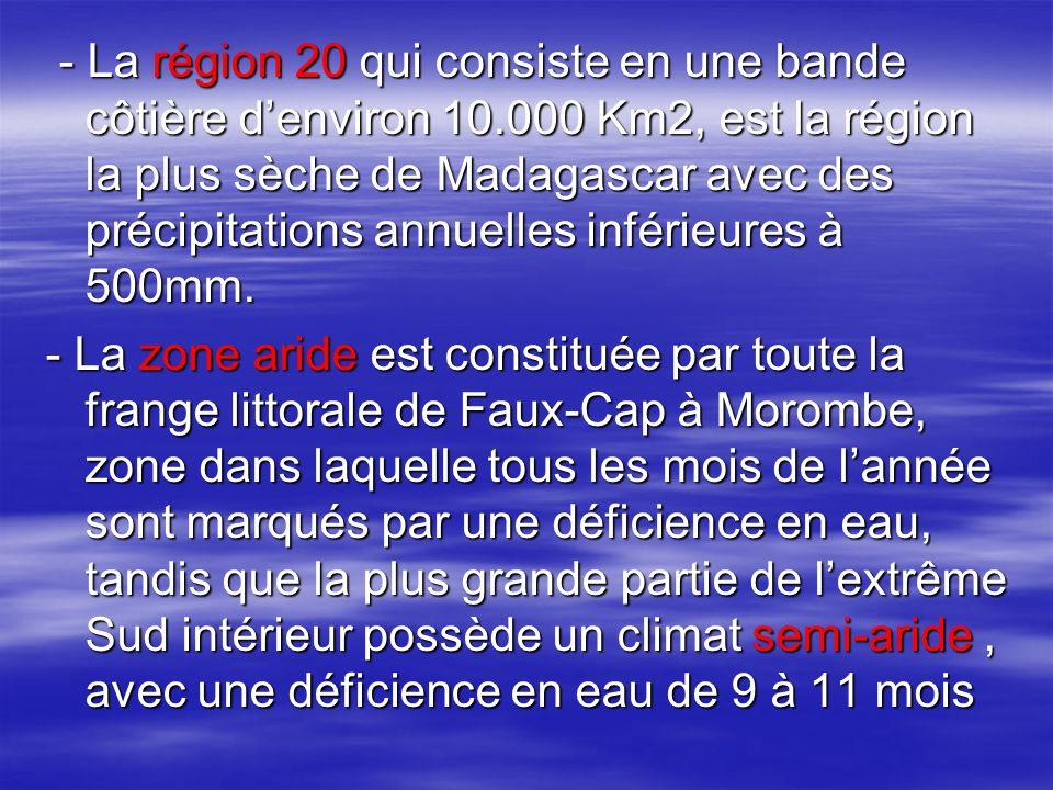 - La région 20 qui consiste en une bande côtière denviron 10.000 Km2, est la région la plus sèche de Madagascar avec des précipitations annuelles inférieures à 500mm.