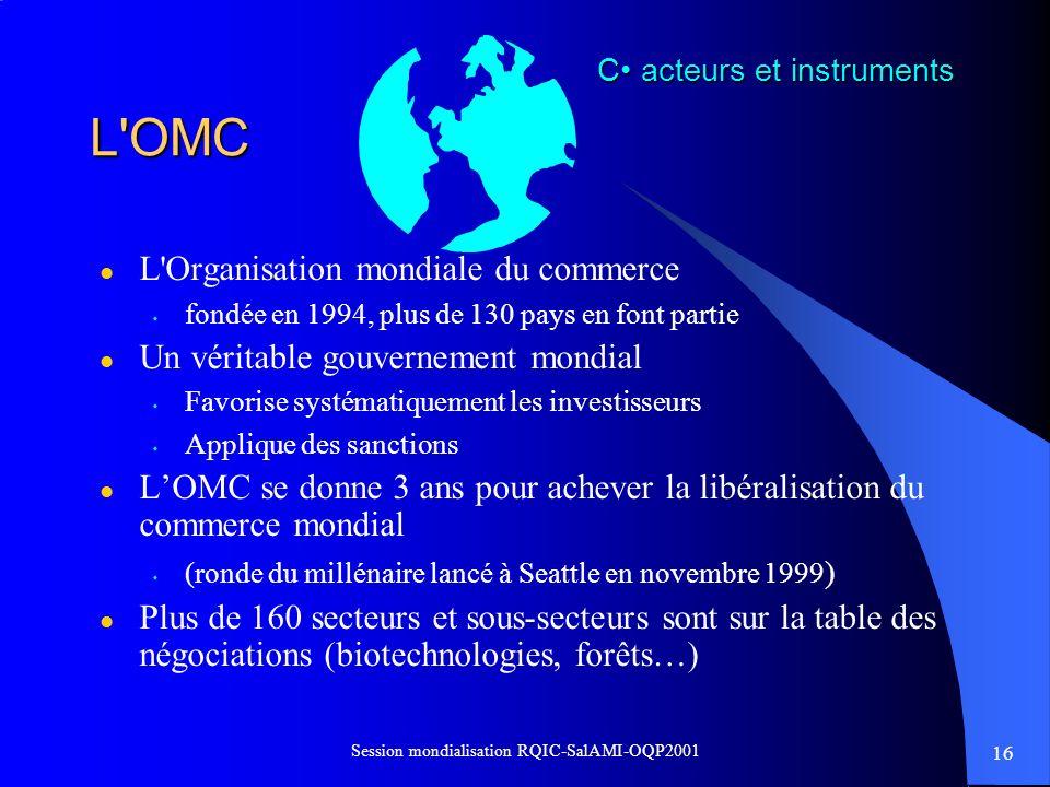 16 Session mondialisation RQIC-SalAMI-OQP2001 L'OMC l L'Organisation mondiale du commerce s fondée en 1994, plus de 130 pays en font partie l Un vérit