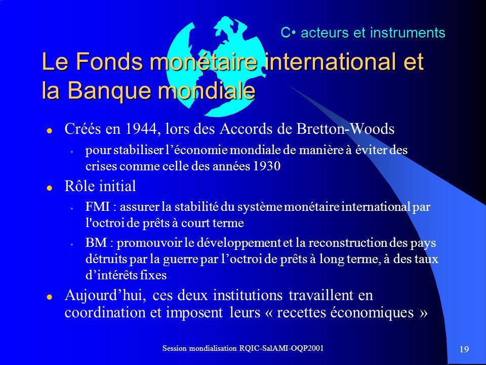 19 Session mondialisation RQIC-SalAMI-OQP2001 Le Fonds monétaire international et la Banque mondiale l Créés en 1944, lors des Accords de Bretton-Wood