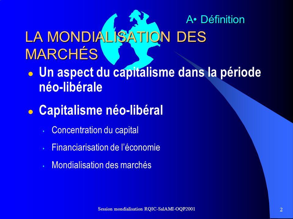 3 Session mondialisation RQIC-SalAMI-OQP2001 La mondialisation « Je définirais la mondialisation comme la liberté pour mon groupe dinvestir où il veut, le temps quil veut, pour produire ce quil veut, en sapprovisionnant et en vendant où il veut, et en ayant à supporter le moins de contraintes possibles en matière de droit du travail et de conventions sociales ».