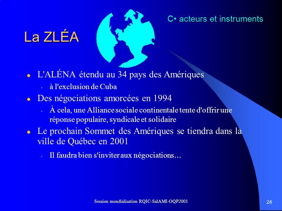 26 Session mondialisation RQIC-SalAMI-OQP2001 La ZLÉA l L'ALÉNA étendu au 34 pays des Amériques s à l'exclusion de Cuba l Des négociations amorcées en
