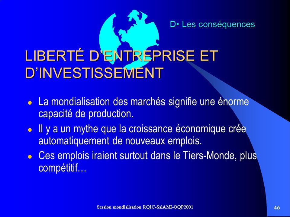 46 Session mondialisation RQIC-SalAMI-OQP2001 LIBERTÉ DENTREPRISE ET DINVESTISSEMENT l La mondialisation des marchés signifie une énorme capacité de p