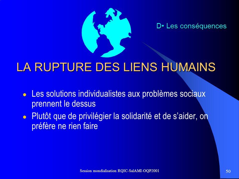 50 Session mondialisation RQIC-SalAMI-OQP2001 LA RUPTURE DES LIENS HUMAINS l Les solutions individualistes aux problèmes sociaux prennent le dessus l
