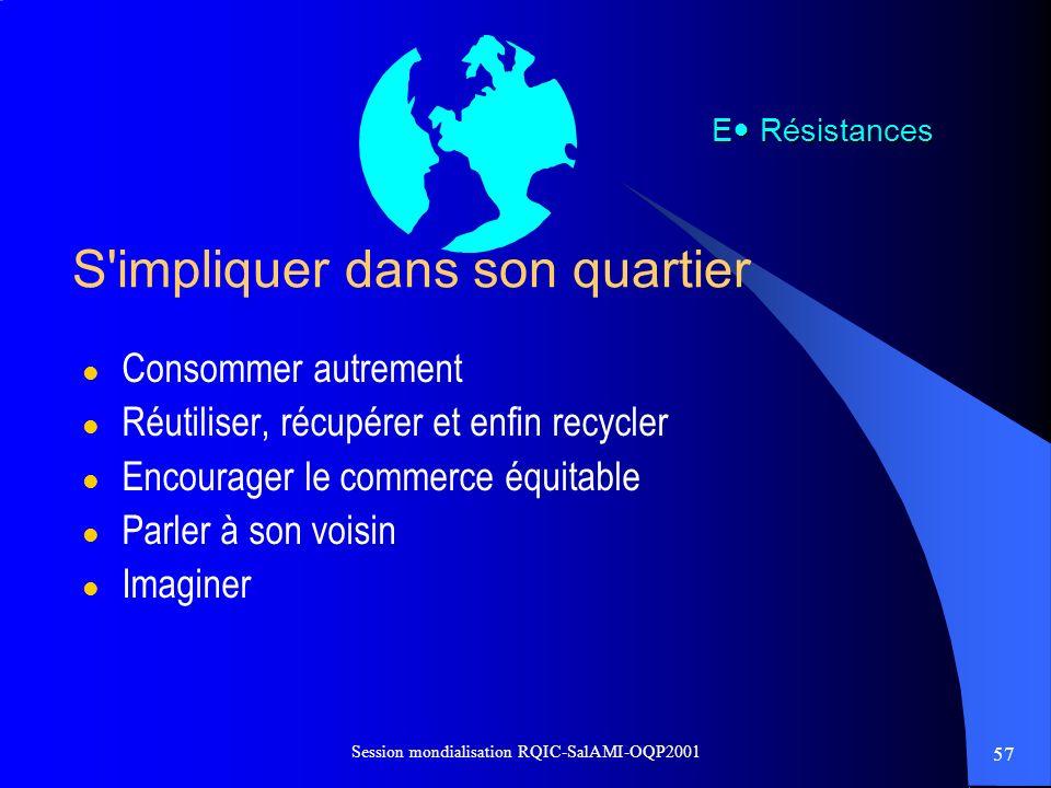 57 Session mondialisation RQIC-SalAMI-OQP2001 S'impliquer dans son quartier l Consommer autrement l Réutiliser, récupérer et enfin recycler l Encourag