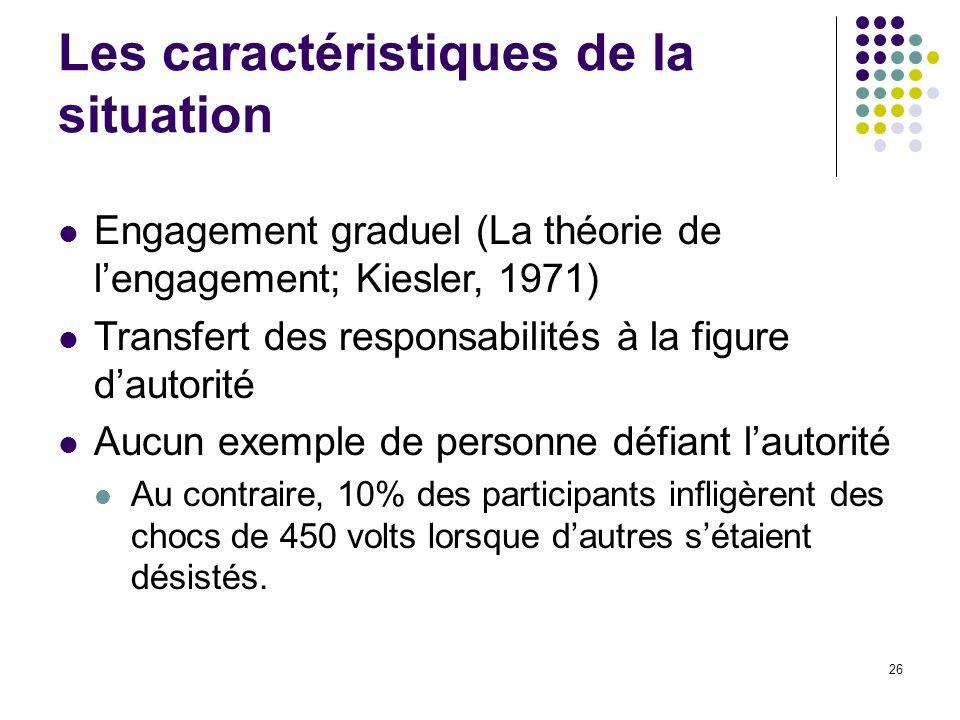26 Les caractéristiques de la situation Engagement graduel (La théorie de lengagement; Kiesler, 1971) Transfert des responsabilités à la figure dautor