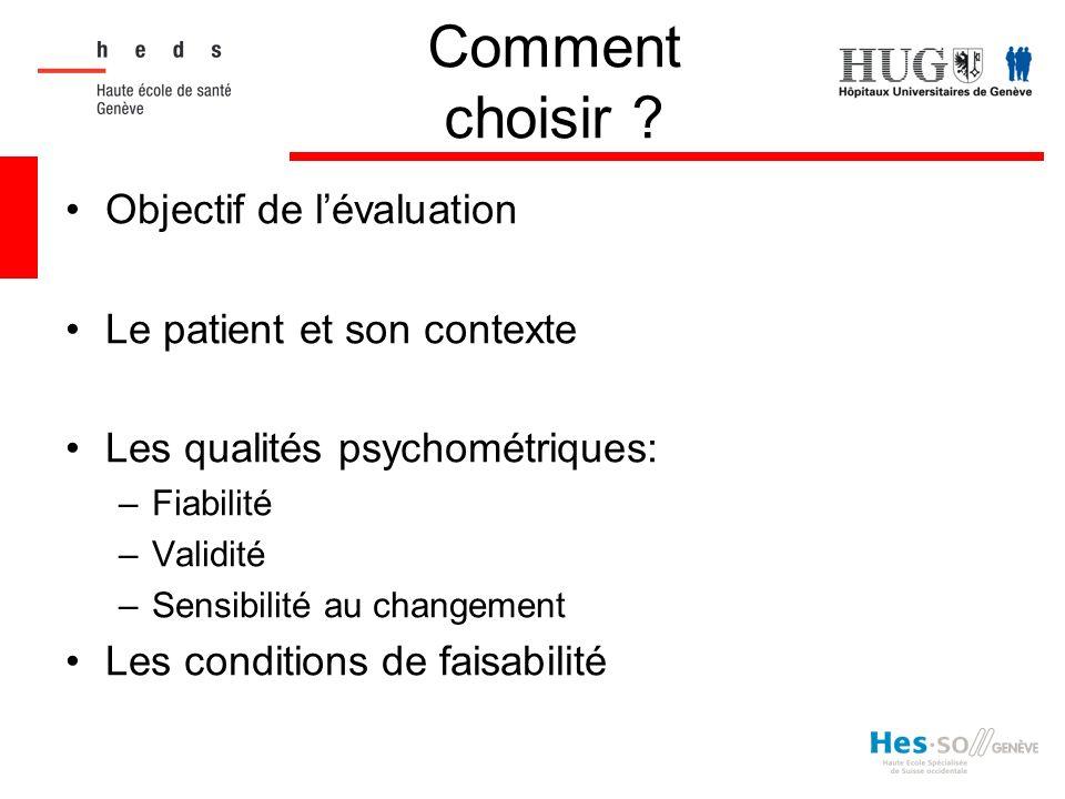 Comment choisir ? Objectif de lévaluation Le patient et son contexte Les qualités psychométriques: –Fiabilité –Validité –Sensibilité au changement Les