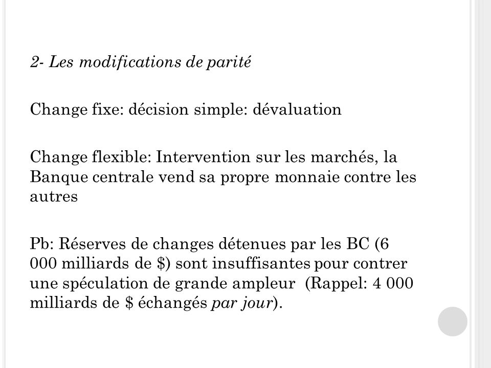 2- Les modifications de parité Change fixe: décision simple: dévaluation Change flexible: Intervention sur les marchés, la Banque centrale vend sa pro