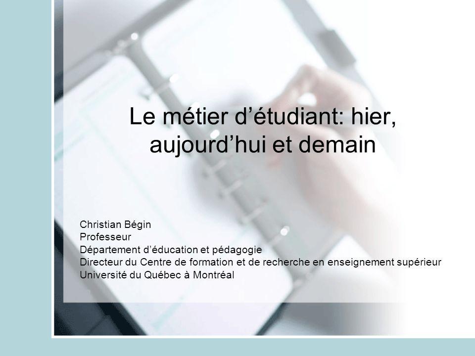 Le métier détudiant: hier, aujourdhui et demain Christian Bégin Professeur Département déducation et pédagogie Directeur du Centre de formation et de recherche en enseignement supérieur Université du Québec à Montréal