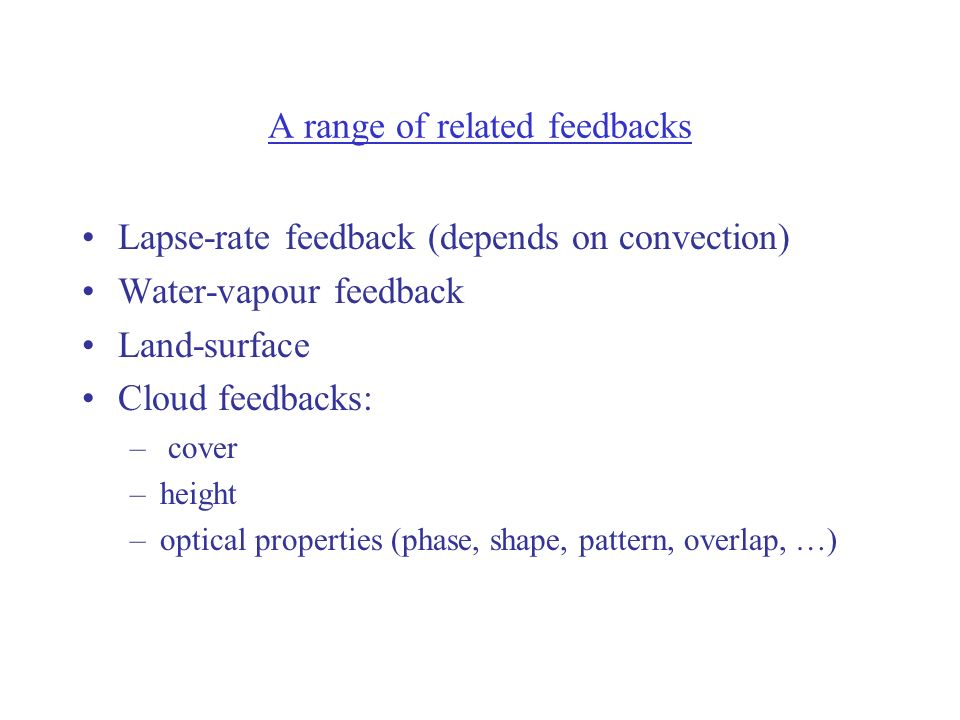 A range of related feedbacks Lapse-rate feedback (depends on convection) Water-vapour feedback Land-surface Cloud feedbacks: – cover –height –optical