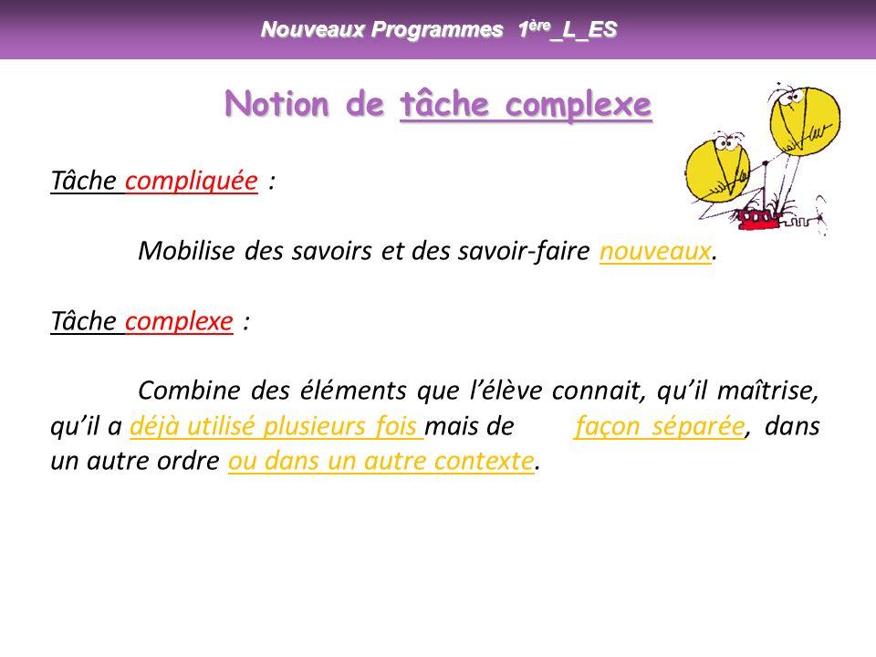 Nouveaux Programmes 1 ère _L_ES Tâche compliquée : Mobilise des savoirs et des savoir-faire nouveaux. Tâche complexe : Combine des éléments que lélève