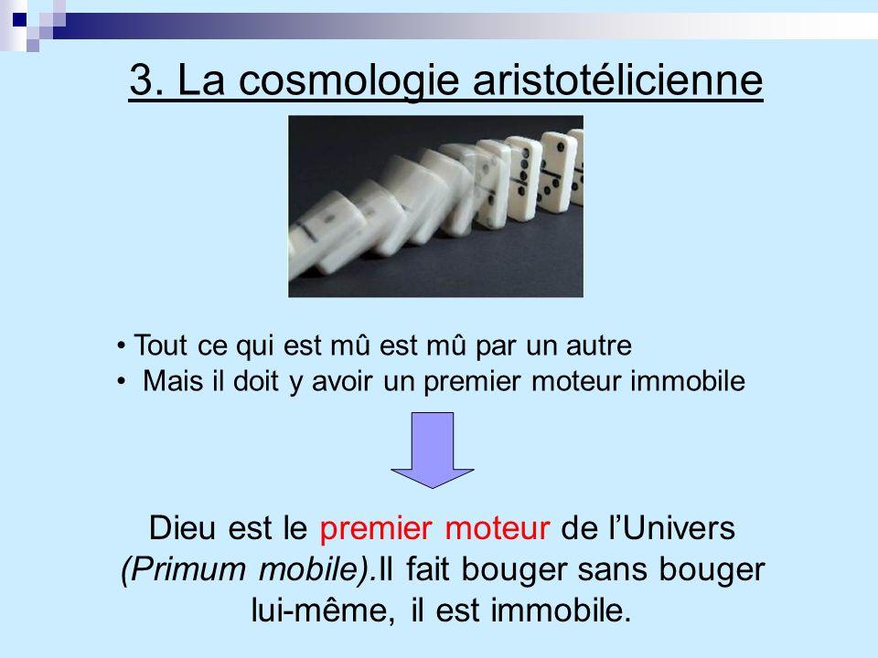 3. La cosmologie aristotélicienne Tout ce qui est mû est mû par un autre Mais il doit y avoir un premier moteur immobile Dieu est le premier moteur de