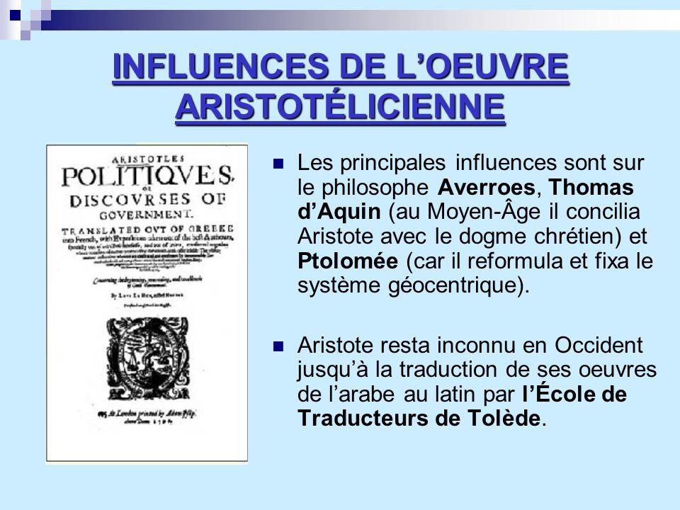 INFLUENCES DE LOEUVRE ARISTOTÉLICIENNE Les principales influences sont sur le philosophe Averroes, Thomas dAquin (au Moyen-Âge il concilia Aristote av