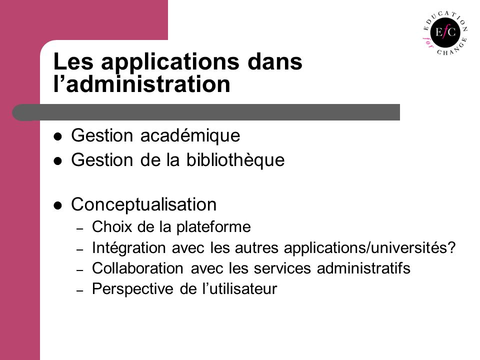 Les applications dans ladministration Gestion académique Gestion de la bibliothèque Conceptualisation – Choix de la plateforme – Intégration avec les autres applications/universités.