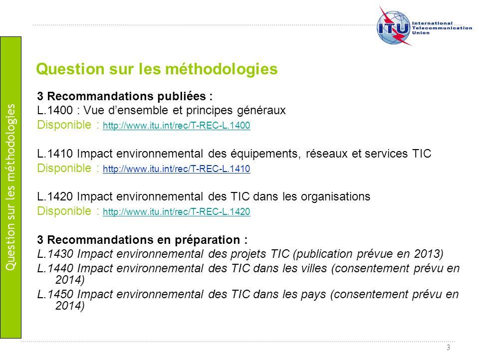 3 Question sur les méthodologies 3 Recommandations publiées : L.1400 : Vue densemble et principes généraux Disponible : http://www.itu.int/rec/T-REC-L