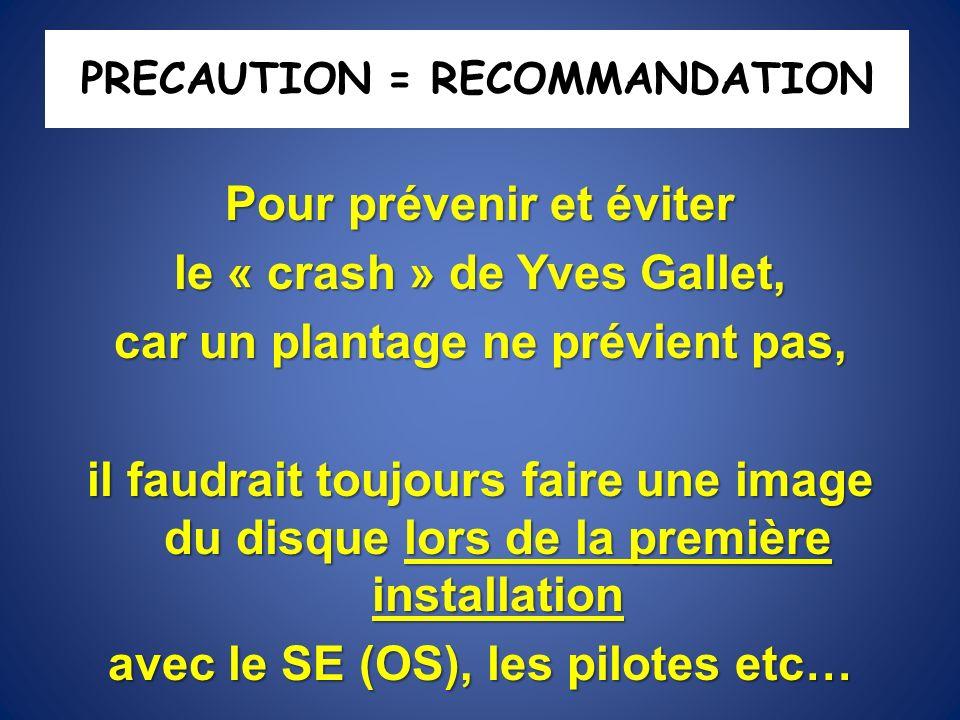 PRECAUTION = RECOMMANDATION Pour prévenir et éviter le « crash » de Yves Gallet, car un plantage ne prévient pas, il faudrait toujours faire une image