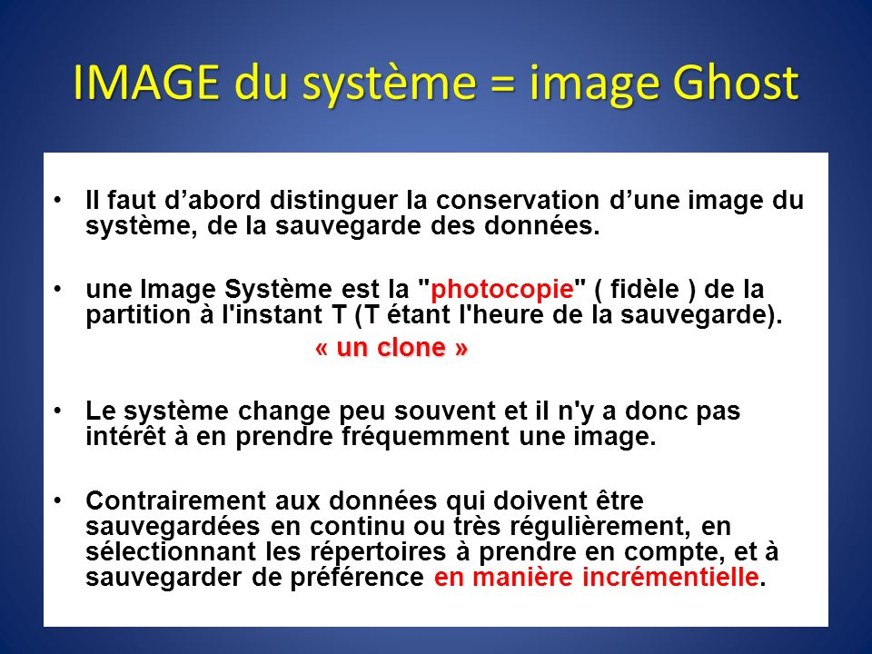 IMAGE du système = image Ghost Il faut dabord distinguer la conservation dune image du système, de la sauvegarde des données. une Image Système est la