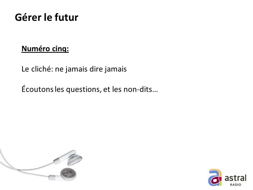 Gérer le futur Numéro cinq: Le cliché: ne jamais dire jamais Écoutons les questions, et les non-dits…