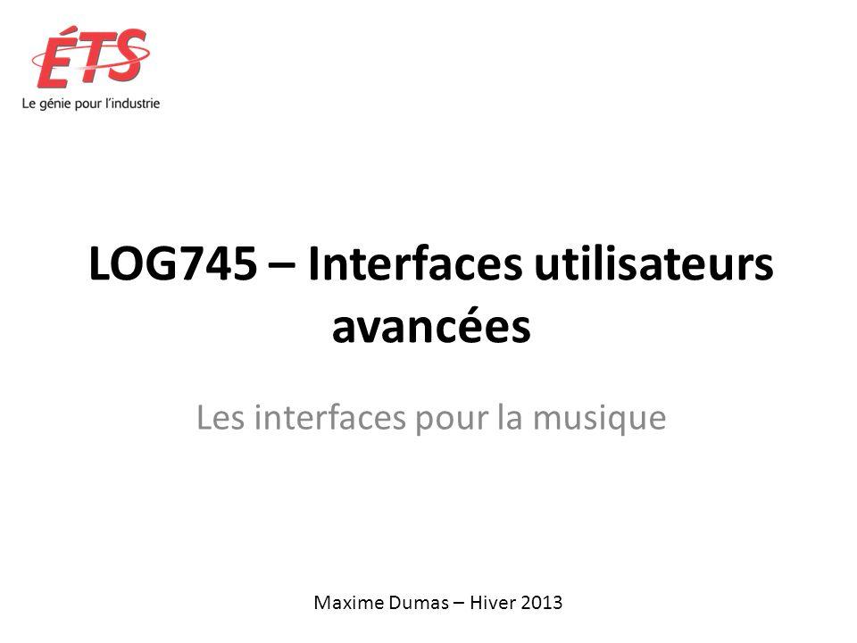 LOG745 – Interfaces utilisateurs avancées Les interfaces pour la musique Maxime Dumas – Hiver 2013