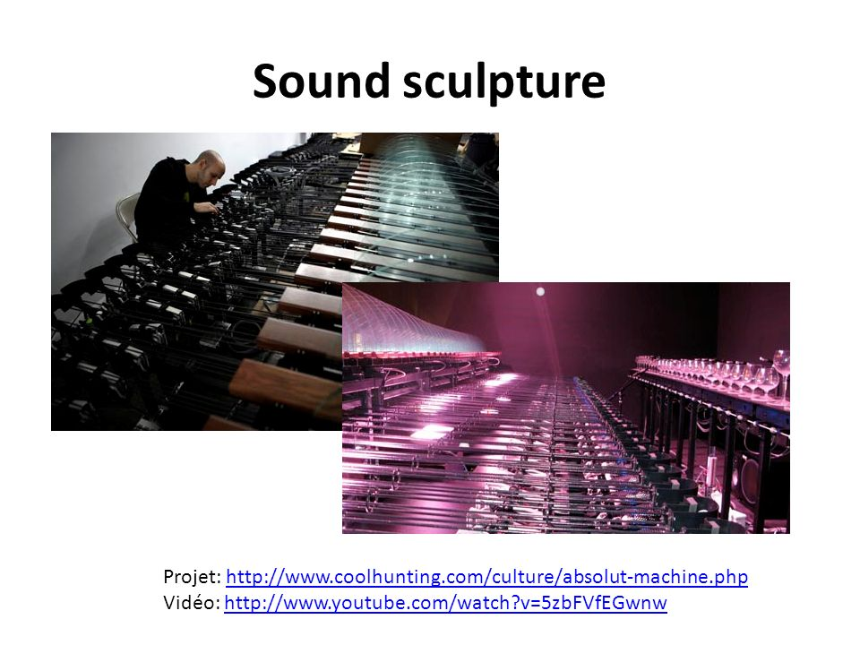 Sound sculpture Projet: http://www.coolhunting.com/culture/absolut-machine.phphttp://www.coolhunting.com/culture/absolut-machine.php Vidéo: http://www