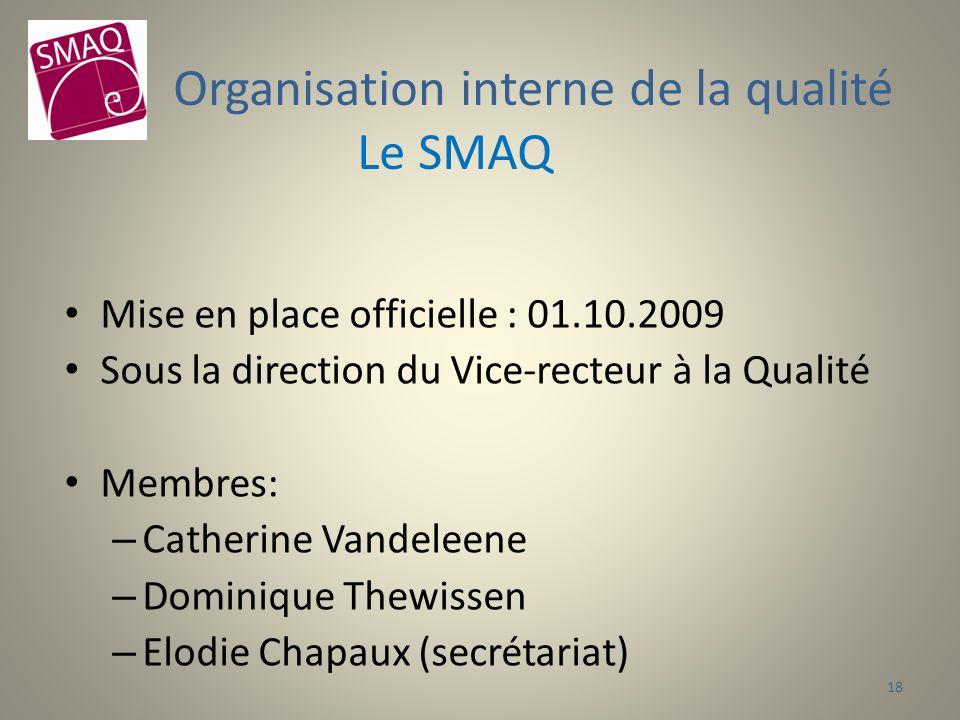 Mise en place officielle : 01.10.2009 Sous la direction du Vice-recteur à la Qualité Membres: – Catherine Vandeleene – Dominique Thewissen – Elodie Chapaux (secrétariat) Organisation interne de la qualité Le SMAQ 18